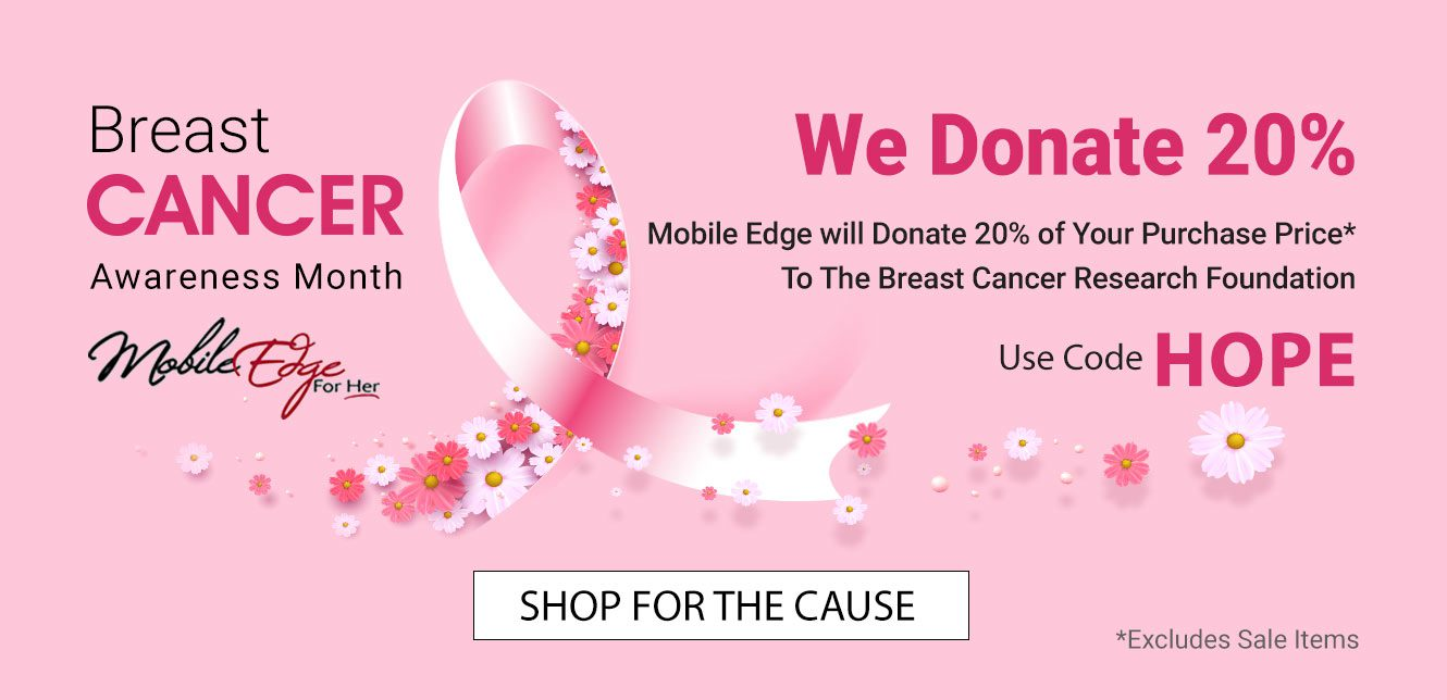 For every regular-priced item purchased using code HOPE, Mobile Edge will donate 20% to the Breast Cancer Research Foundation.